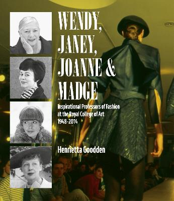 Wendy, Janey, Joanne and Madge: Inspirational Professors of Fashion at the Royal College of Art 1948-2014 by Henrietta Goodden