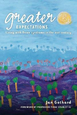 Greater Expectations: Living with Down Syndrome in the 21st Century by Jan Gothard
