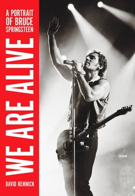 We Are Alive: A Portrait Of Bruce Springsteen by David Remnick