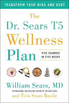 The Dr. Sears T5 Wellness Plan: Transform Your Mind and Body, Five Changes in Five Weeks by William Sears