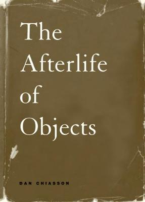Afterlife of Objects by Dan Chiasson