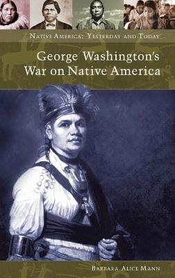 George Washington's War on Native America by Barbara Alice Mann
