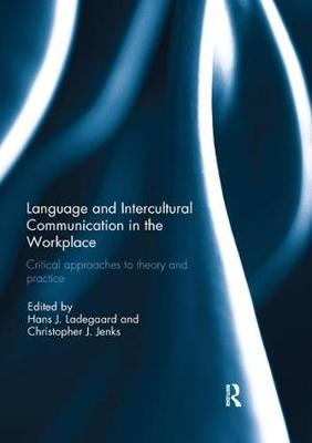 Language and Intercultural Communication in the Workplace: Critical approaches to theory and practice by Hans J. Ladegaard