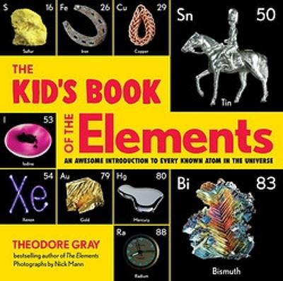The The Kid's Book of the Elements: An Awesome Introduction to Every Known Atom in the Universe by Nick Mann