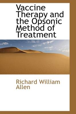 Vaccine Therapy and the Opsonic Method of Treatment by Richard William Allen