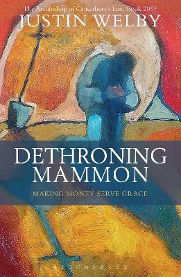 Dethroning Mammon: Making Money Serve Grace by Justin Welby