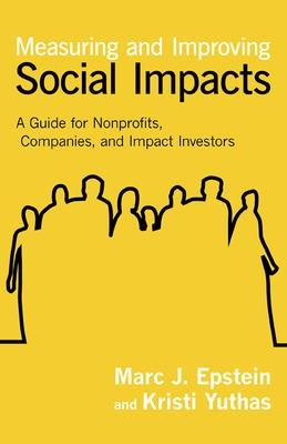 Measuring and Improving Social Impacts: A Guide for Nonprofits, Companies, and Social Enterprises by Marc J. Epstein