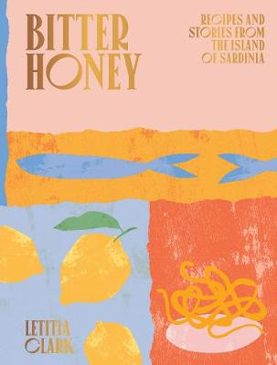 Bitter Honey: Recipes and Stories from the Island of Sardinia by Letitia Clark