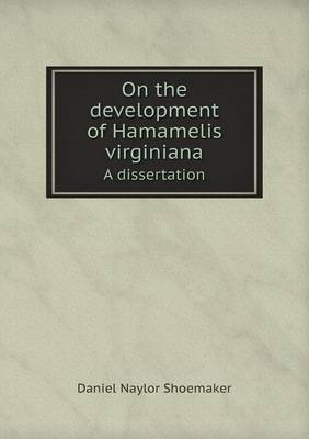 On the Development of Hamamelis Virginiana a Dissertation by Daniel Naylor Shoemaker