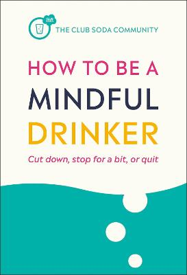 How to Be a Mindful Drinker: Cut down, stop for a bit, or quit book