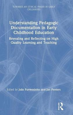 Understanding Pedagogic Documentation in Early Childhood Education: Revealing and Reflecting on High Quality Learning and Teaching by Joao Formosinho