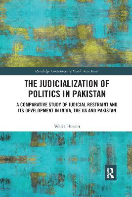 The Judicialization of Politics in Pakistan: A Comparative Study of Judicial Restraint and its Development in India, the US and Pakistan by Waris Husain