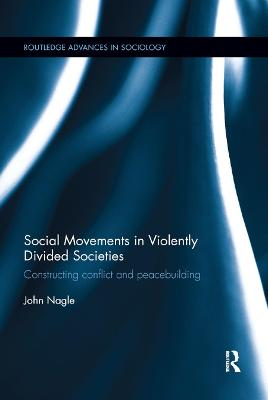 Social Movements in Violently Divided Societies: Constructing Conflict and Peacebuilding by John Nagle