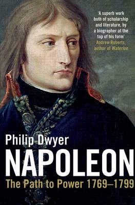 Napoleon The Path to Power 1769 - 1799 v. 1 by Philip Dwyer