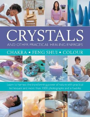 Crystals and other Practical Healing Energies: Chakra, Feng Shui, Colour: Learn to harness the transforming power of nature with practical techniques and over 1000 photographs and artworks book