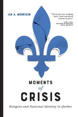 Moments of Crisis: Religion and National Identity in Quebec by Ian A. Morrison