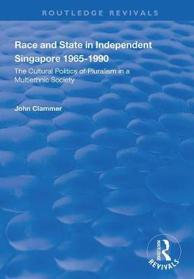 Race and State in Independent Singapore 1965-1990: The Cultural Politics of Pluralism in a Multiethnic Society by John Clammer