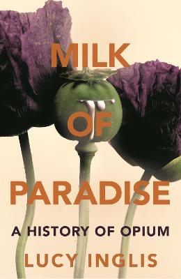 Milk of Paradise: A History of Opium by Lucy Inglis