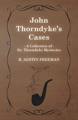 John Thorndyke's Cases (A Collection of Dr. Thorndyke Mysteries) by Richard Austin Freeman