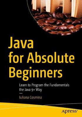Java for Absolute Beginners: Learn to Program the Fundamentals the Java 9+ Way by Iuliana Cosmina