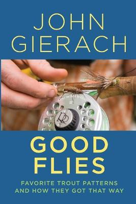 Good Flies: Favorite Trout Patterns and How They Got That Way by John Gierach
