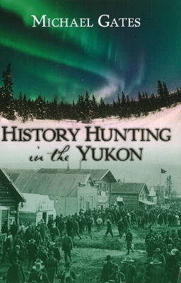 History Hunting in the Yukon by Michael Gates