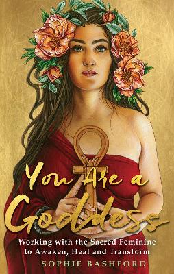 You Are a Goddess: Working with the Sacred Feminine to Awaken, Heal and Transform by Sophie Bashford