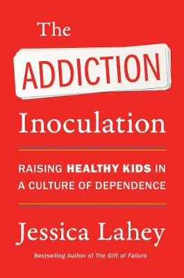The Addiction Inoculation: Raising Healthy Kids in a Culture of Dependence by Jessica Lahey