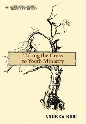 Taking the Cross to Youth Ministry by Andrew Root