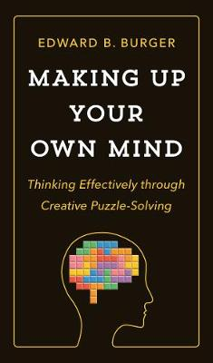 Making Up Your Own Mind: Thinking Effectively through Creative Puzzle-Solving by Edward B. Burger