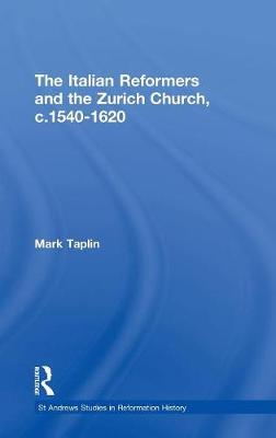 The Italian Reformers and the Zurich Church, c.1540-1620 by Mark Taplin