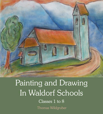 Painting and Drawing in Waldorf Schools: Classes 1 to 8 by Thomas Wildgruber