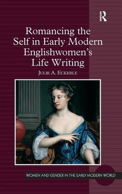 Romancing the Self in Early Modern Englishwomen's Life Writing by Julie A. Eckerle