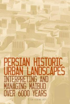 Persian Historic Urban Landscapes: Interpreting and Managing Maibud Over 6000 Years by Eisa Esfanjary