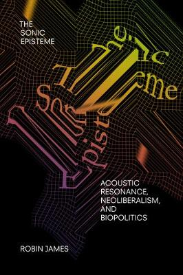 The Sonic Episteme: Acoustic Resonance, Neoliberalism, and Biopolitics by Robin James