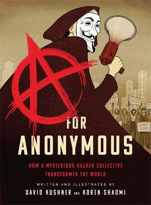 A for Anonymous (Graphic novel): How a Mysterious Hacker Collective Transformed the World by David Kushner