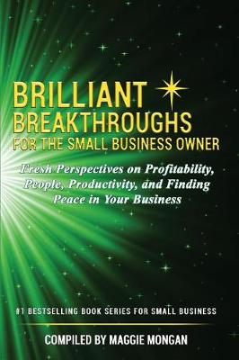 Brilliant Breakthroughs for the Small Business Owner: Fresh Perspectives on Profitability, People, Productivity, and Finding Peace in Your Business by Maggie Mongan