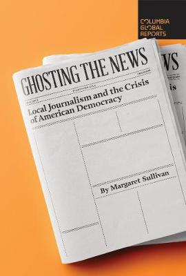 Ghosting the News: Local Journalism and the Crisis of American Democracy by Margaret Sullivan