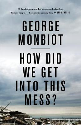 How Did We Get into This Mess?: Politics, Equality, Nature by George Monbiot