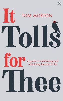 It Tolls For Thee: A guide to celebrating and reclaiming the end of life by Tom Morton