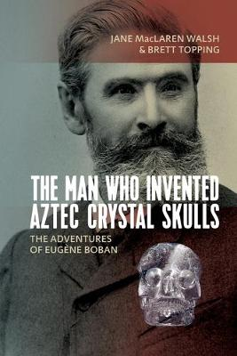 The Man Who Invented Aztec Crystal Skulls: The Adventures of Eugene Boban by Jane MacLaren Walsh