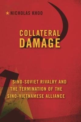 Collateral Damage: Sino-Soviet Rivalry and the Termination of the Sino-Vietnamese Alliance by Nicholas Khoo