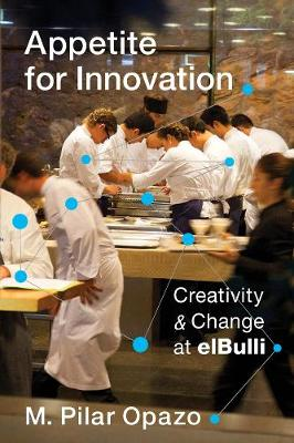 Appetite for Innovation: Creativity and Change at elBulli by M. Pilar Opazo
