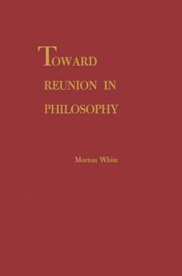 Toward Reunion in Philosophy by Morton White