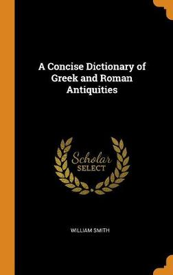 A Concise Dictionary of Greek and Roman Antiquities by William Smith