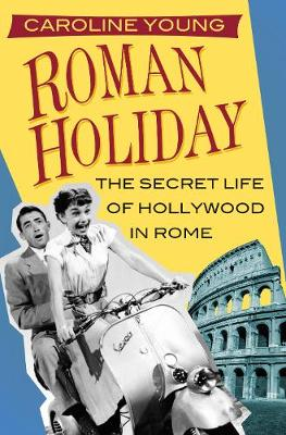 Roman Holiday: The Secret Life of Hollywood in Rome by Caroline Young