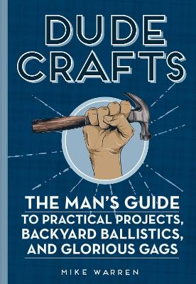 Dude Crafts: The Man's Guide to Practical Projects, Backyard Ballistics, and Glorious Gags book