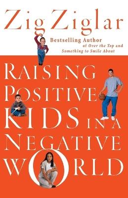 Raising Positive Kids in a Negative World by Zig Ziglar