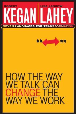 How the Way We Talk Can Change the Way We Work by Robert Kegan