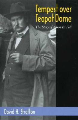 Tempest Over Teapot Dome: The Story of Albert B. Fall by David H. Stratton